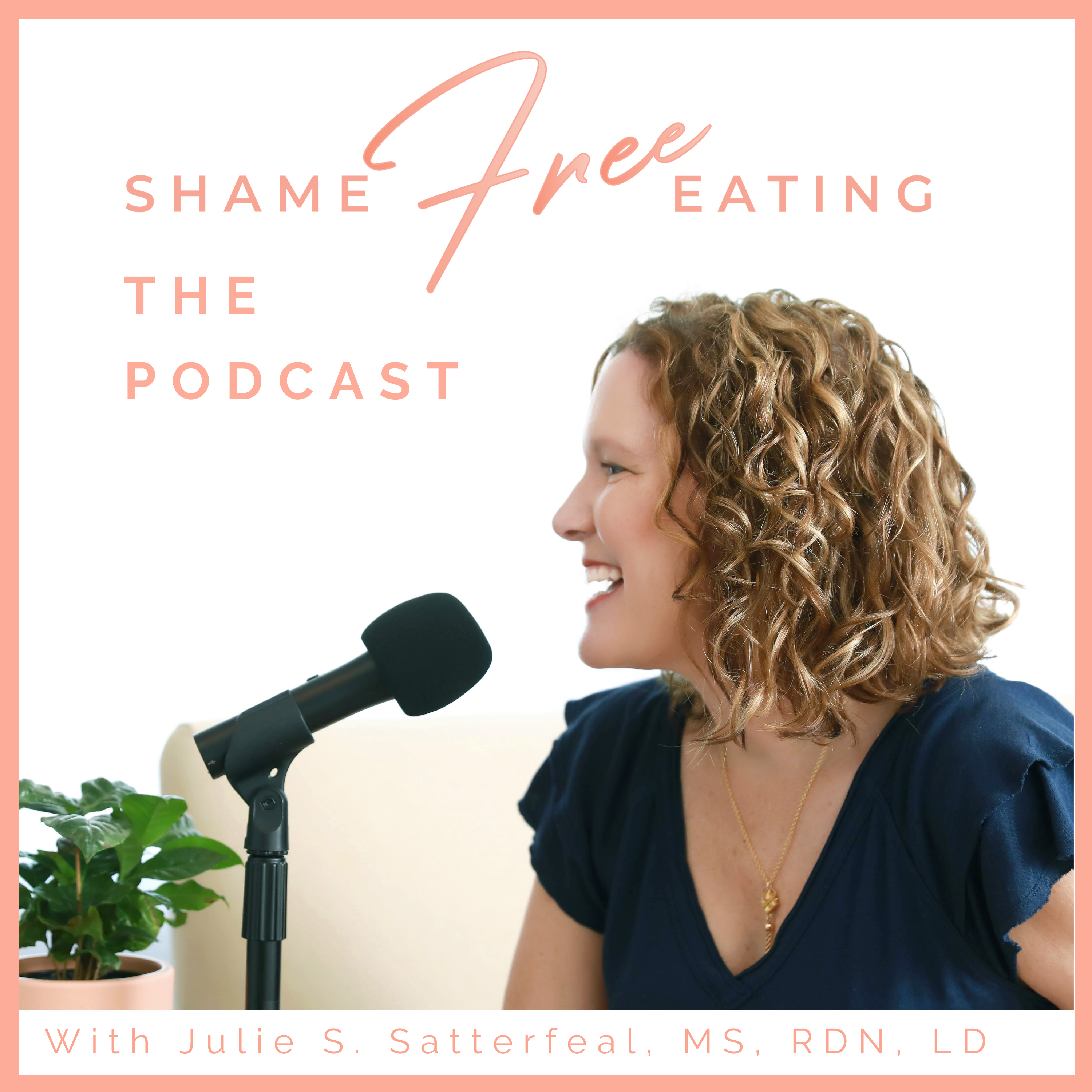 Image is a photograph of Julie Satterfeal in profile facing a black microphone with a small potted plant to the side. Words above Julie's head read Shame Free Eating The Podcast. Words at the bottom of the screen read with Julie S. Satterfeal MS. RDN. LD
